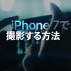 Appleが公開した「iPhone 7で撮影する方法」で写真が上手く撮れるようになる?
